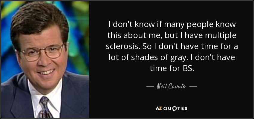 I don't know if many people know this about me, but I have multiple sclerosis. So I don't have time for a lot of shades of gray. I don't have time for BS. - Neil Cavuto