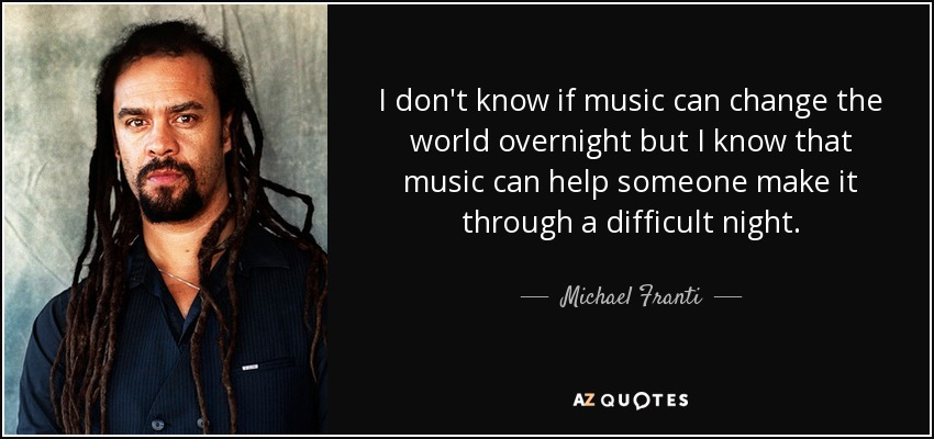 I don't know if music can change the world overnight but I know that music can help someone make it through a difficult night. - Michael Franti