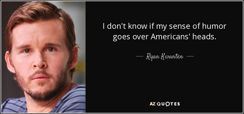 I don't know if my sense of humor goes over Americans' heads. - Ryan Kwanten