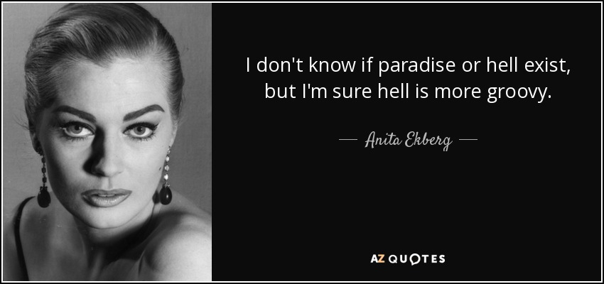 I don't know if paradise or hell exist, but I'm sure hell is more groovy. - Anita Ekberg