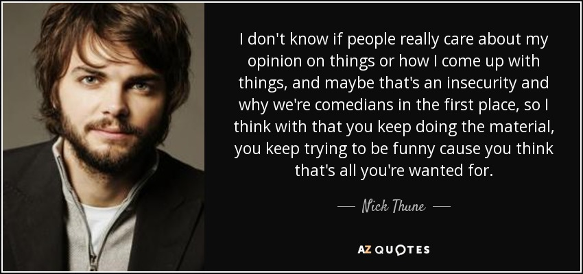 I don't know if people really care about my opinion on things or how I come up with things, and maybe that's an insecurity and why we're comedians in the first place, so I think with that you keep doing the material, you keep trying to be funny cause you think that's all you're wanted for. - Nick Thune