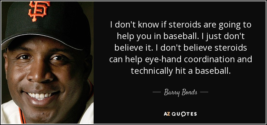 I don't know if steroids are going to help you in baseball. I just don't believe it. I don't believe steroids can help eye-hand coordination and technically hit a baseball. - Barry Bonds