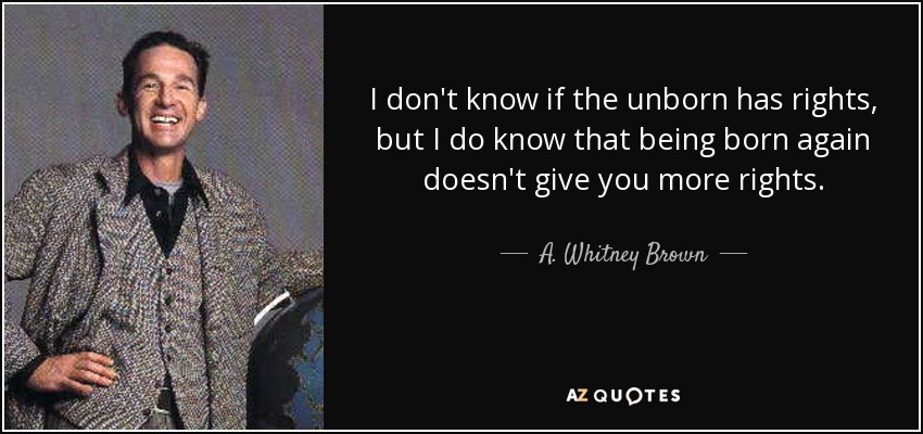 I don't know if the unborn has rights, but I do know that being born again doesn't give you more rights. - A. Whitney Brown