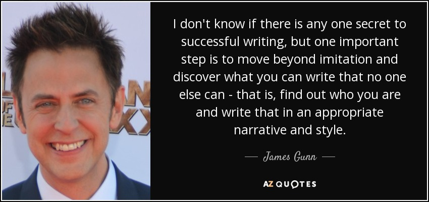 I don't know if there is any one secret to successful writing, but one important step is to move beyond imitation and discover what you can write that no one else can - that is, find out who you are and write that in an appropriate narrative and style. - James Gunn