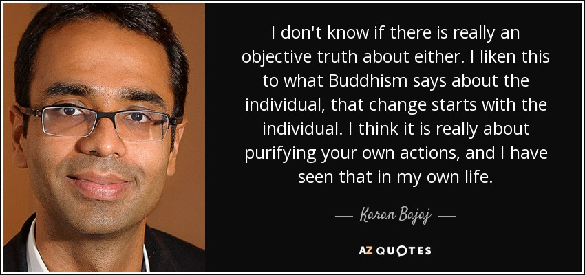 I don't know if there is really an objective truth about either. I liken this to what Buddhism says about the individual, that change starts with the individual. I think it is really about purifying your own actions, and I have seen that in my own life. - Karan Bajaj
