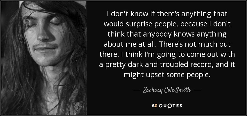 I don't know if there's anything that would surprise people, because I don't think that anybody knows anything about me at all. There's not much out there. I think I'm going to come out with a pretty dark and troubled record, and it might upset some people. - Zachary Cole Smith