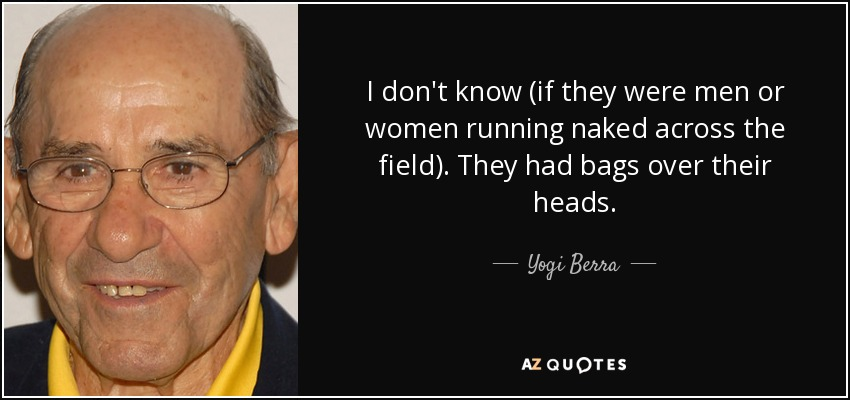 I don't know (if they were men or women running naked across the field). They had bags over their heads. - Yogi Berra
