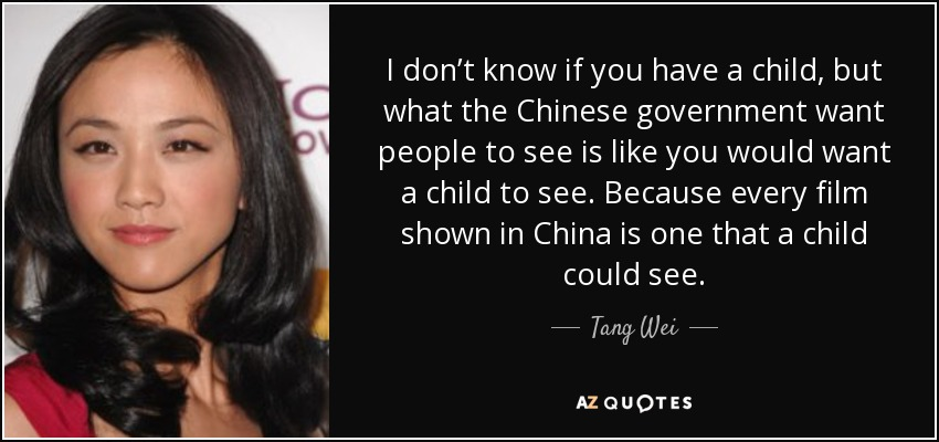 I don't know if you have a child, but what the Chinese government want people to see is like you would want a child to see. Because every film shown in China is one that a child could see. - Tang Wei
