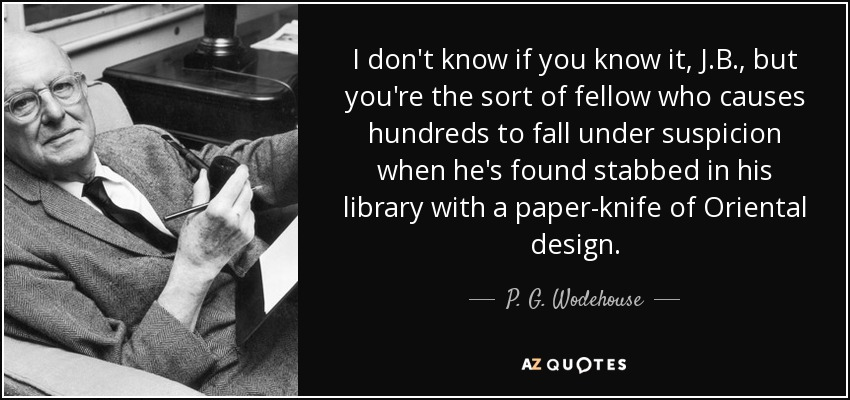 I don't know if you know it, J.B., but you're the sort of fellow who causes hundreds to fall under suspicion when he's found stabbed in his library with a paper-knife of Oriental design. - P. G. Wodehouse