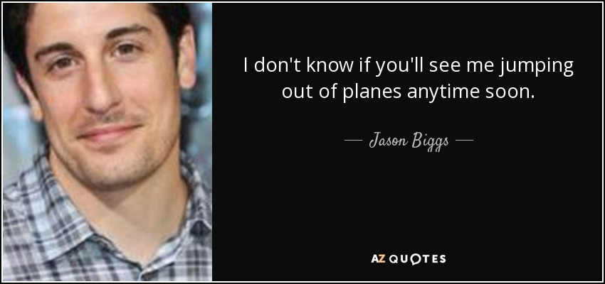 I don't know if you'll see me jumping out of planes anytime soon. - Jason Biggs