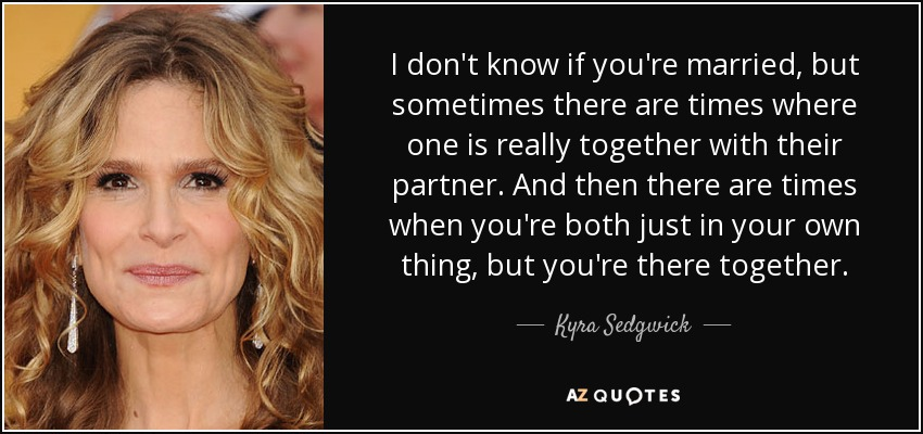 I don't know if you're married, but sometimes there are times where one is really together with their partner. And then there are times when you're both just in your own thing, but you're there together. - Kyra Sedgwick