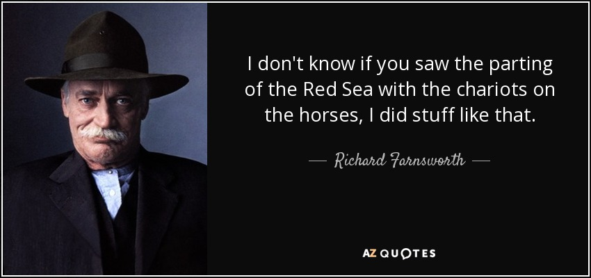 I don't know if you saw the parting of the Red Sea with the chariots on the horses, I did stuff like that. - Richard Farnsworth