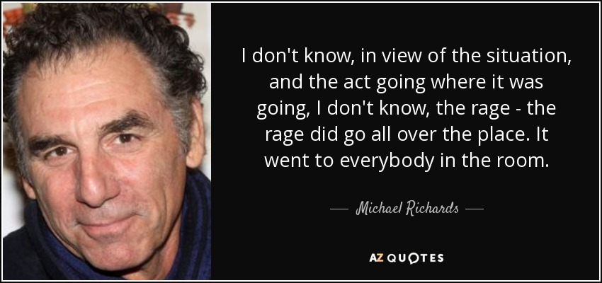 I don't know, in view of the situation, and the act going where it was going, I don't know, the rage - the rage did go all over the place. It went to everybody in the room. - Michael Richards