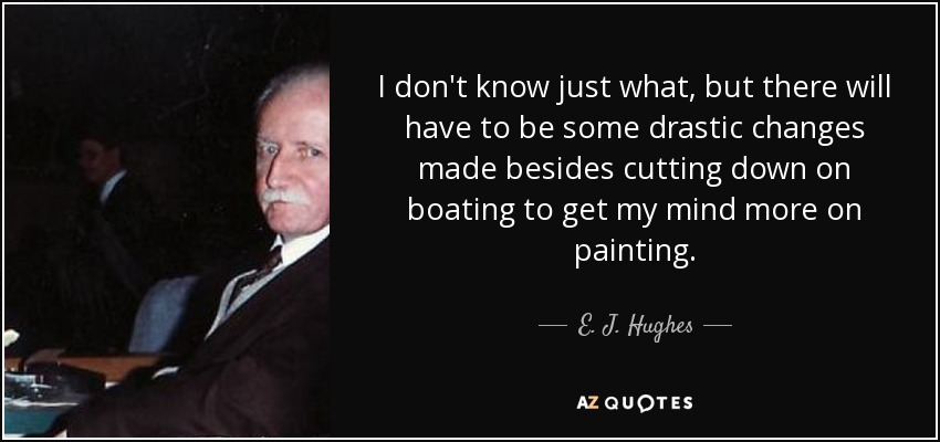 I don't know just what, but there will have to be some drastic changes made besides cutting down on boating to get my mind more on painting. - E. J. Hughes