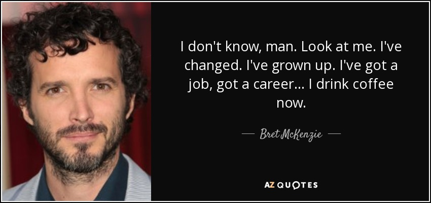 I don't know, man. Look at me. I've changed. I've grown up. I've got a job, got a career ... I drink coffee now. - Bret McKenzie