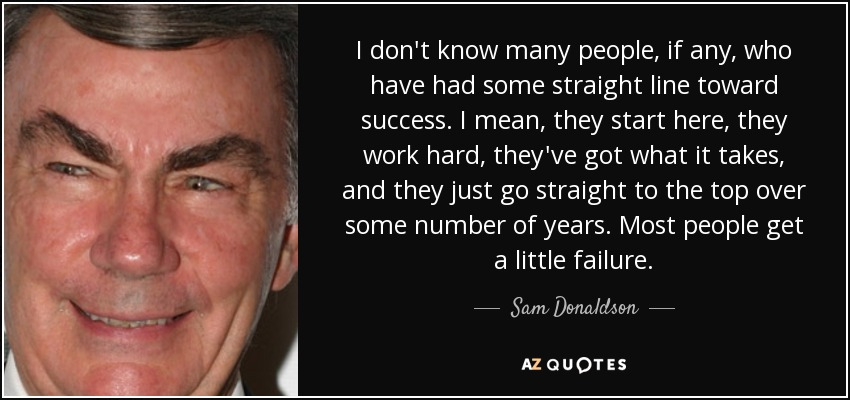 I don't know many people, if any, who have had some straight line toward success. I mean, they start here, they work hard, they've got what it takes, and they just go straight to the top over some number of years. Most people get a little failure. - Sam Donaldson