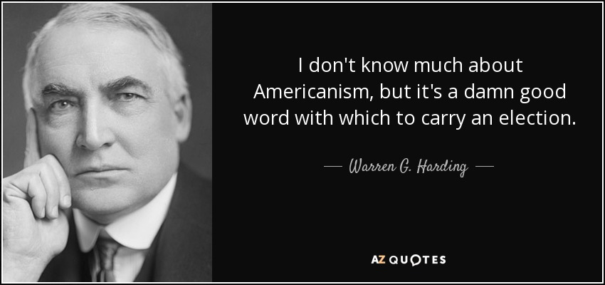 I don't know much about Americanism, but it's a damn good word with which to carry an election. - Warren G. Harding