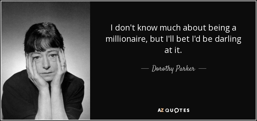I don't know much about being a millionaire, but I'll bet I'd be darling at it. - Dorothy Parker