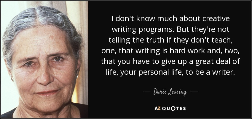 I don't know much about creative writing programs. But they're not telling the truth if they don't teach, one, that writing is hard work and, two, that you have to give up a great deal of life, your personal life, to be a writer. - Doris Lessing