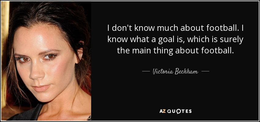 I don't know much about football. I know what a goal is, which is surely the main thing about football. - Victoria Beckham