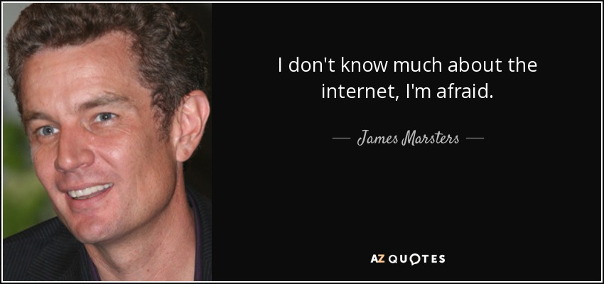I don't know much about the internet, I'm afraid. - James Marsters