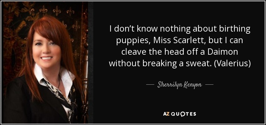 I don't know nothing about birthing puppies, Miss Scarlett, but I can cleave the head off a Daimon without breaking a sweat. (Valerius) - Sherrilyn Kenyon