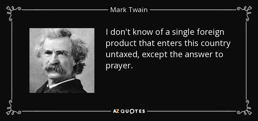 I don't know of a single foreign product that enters this country untaxed, except the answer to prayer. - Mark Twain