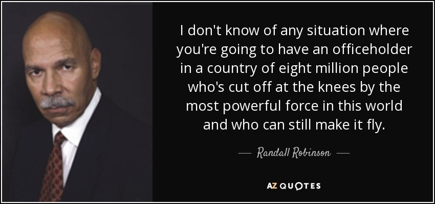 I don't know of any situation where you're going to have an officeholder in a country of eight million people who's cut off at the knees by the most powerful force in this world and who can still make it fly. - Randall Robinson