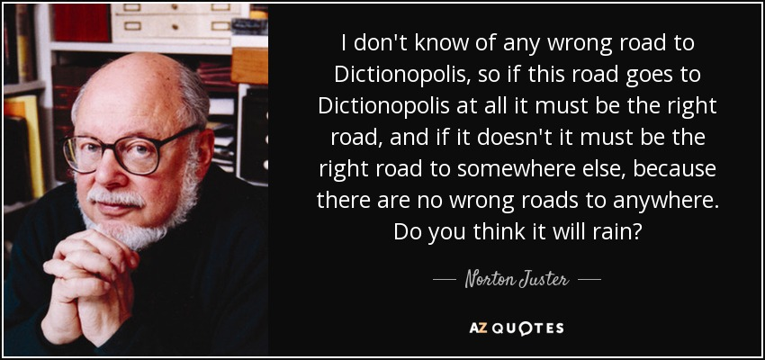 I don't know of any wrong road to Dictionopolis, so if this road goes to Dictionopolis at all it must be the right road, and if it doesn't it must be the right road to somewhere else, because there are no wrong roads to anywhere. Do you think it will rain? - Norton Juster