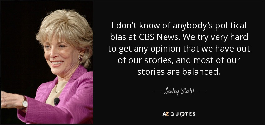 I don't know of anybody's political bias at CBS News. We try very hard to get any opinion that we have out of our stories, and most of our stories are balanced. - Lesley Stahl
