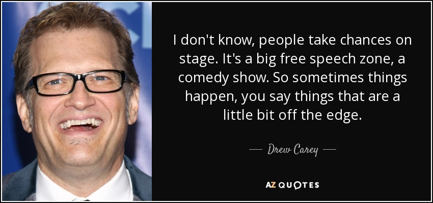 I don't know, people take chances on stage. It's a big free speech zone, a comedy show. So sometimes things happen, you say things that are a little bit off the edge. - Drew Carey