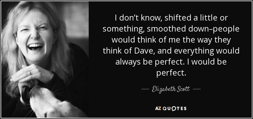 I don't know, shifted a little or something, smoothed down–people would think of me the way they think of Dave, and everything would always be perfect. I would be perfect. - Elizabeth Scott