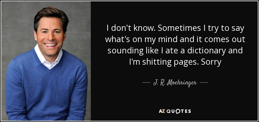I don't know. Sometimes I try to say what's on my mind and it comes out sounding like I ate a dictionary and I'm shitting pages. Sorry - J. R. Moehringer