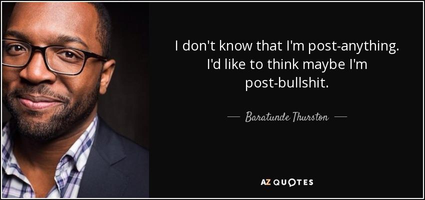 I don't know that I'm post-anything. I'd like to think maybe I'm post-bullshit. - Baratunde Thurston