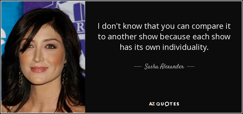 I don't know that you can compare it to another show because each show has its own individuality. - Sasha Alexander
