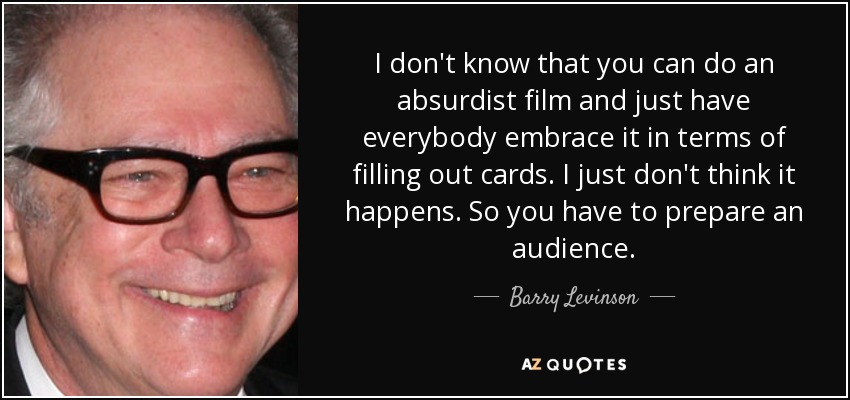 I don't know that you can do an absurdist film and just have everybody embrace it in terms of filling out cards. I just don't think it happens. So you have to prepare an audience. - Barry Levinson