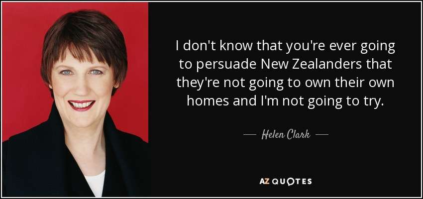 I don't know that you're ever going to persuade New Zealanders that they're not going to own their own homes and I'm not going to try. - Helen Clark