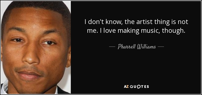 I don't know, the artist thing is not me. I love making music, though. - Pharrell Williams