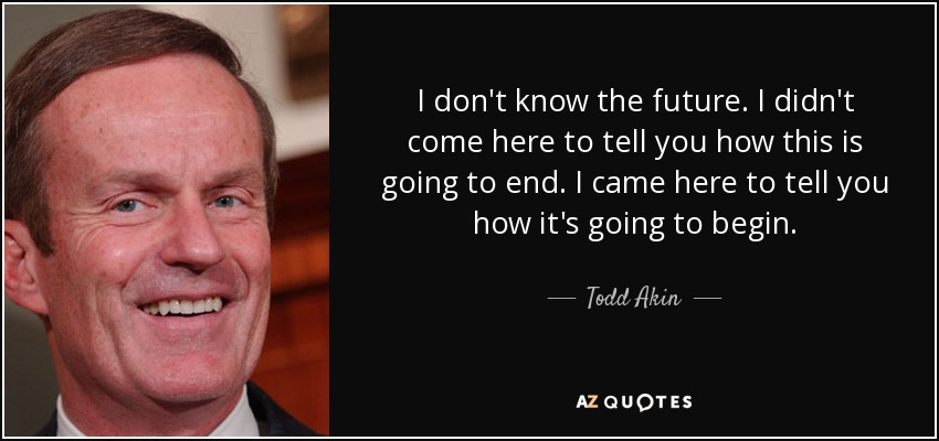 I don't know the future. I didn't come here to tell you how this is going to end. I came here to tell you how it's going to begin. - Todd Akin