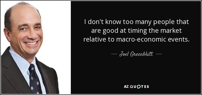 I don't know too many people that are good at timing the market relative to macro-economic events. - Joel Greenblatt