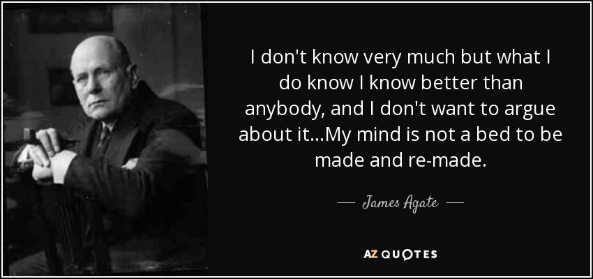 I don't know very much but what I do know I know better than anybody, and I don't want to argue about it…My mind is not a bed to be made and re-made. - James Agate