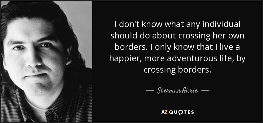 I don't know what any individual should do about crossing her own borders. I only know that I live a happier, more adventurous life, by crossing borders. - Sherman Alexie