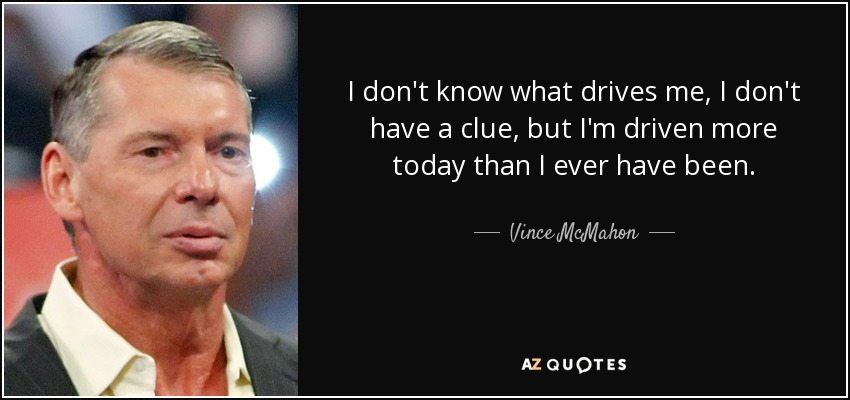I don't know what drives me, I don't have a clue, but I'm driven more today than I ever have been. - Vince McMahon