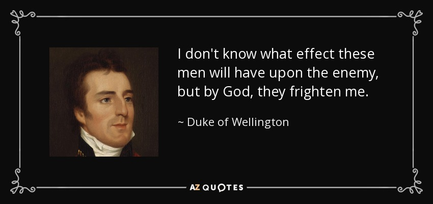 I don't know what effect these men will have upon the enemy, but by God, they frighten me. - Duke of Wellington