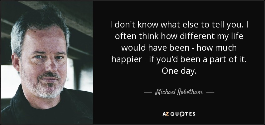 I don't know what else to tell you. I often think how different my life would have been - how much happier - if you'd been a part of it. One day. - Michael Robotham