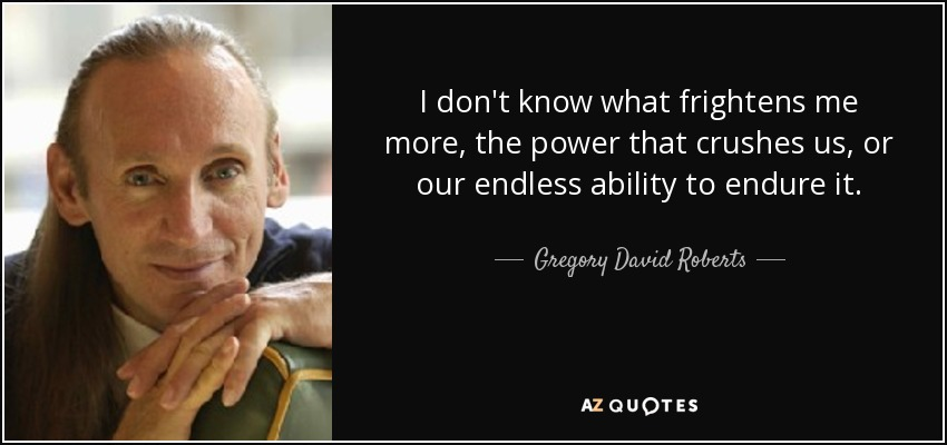 I don't know what frightens me more, the power that crushes us, or our endless ability to endure it. - Gregory David Roberts