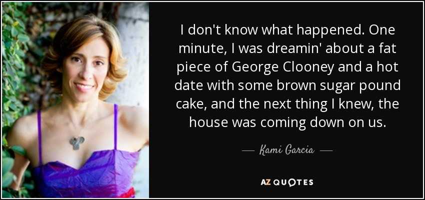 I don't know what happened. One minute, I was dreamin' about a fat piece of George Clooney and a hot date with some brown sugar pound cake, and the next thing I knew, the house was coming down on us. - Kami Garcia