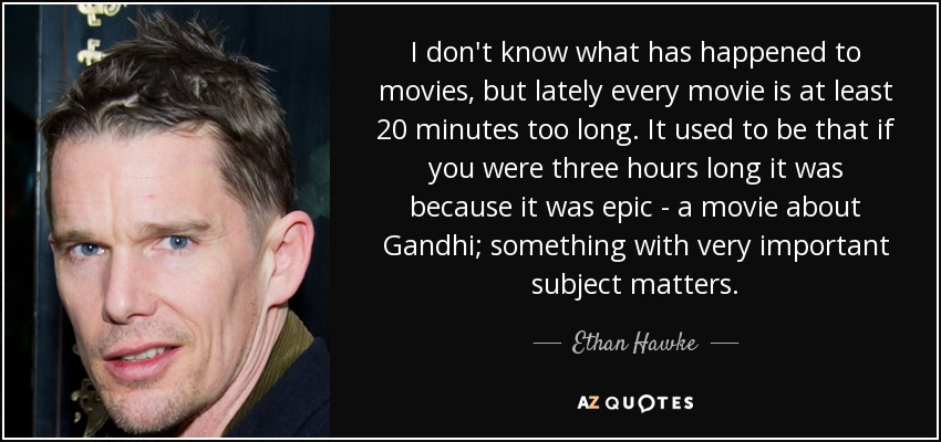I don't know what has happened to movies, but lately every movie is at least 20 minutes too long. It used to be that if you were three hours long it was because it was epic - a movie about Gandhi; something with very important subject matters. - Ethan Hawke