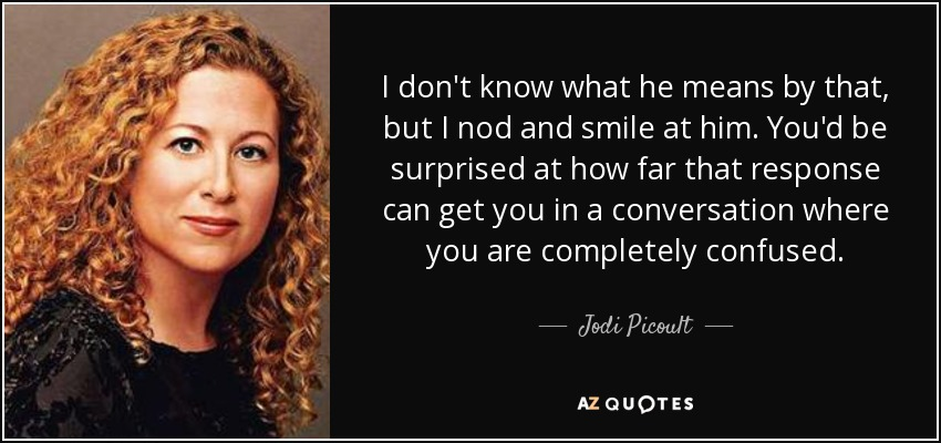 I don't know what he means by that, but I nod and smile at him. You'd be surprised at how far that response can get you in a conversation where you are completely confused. - Jodi Picoult