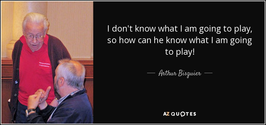 arthur bisguier quote i don 39 t know what i am going to play so. Black Bedroom Furniture Sets. Home Design Ideas